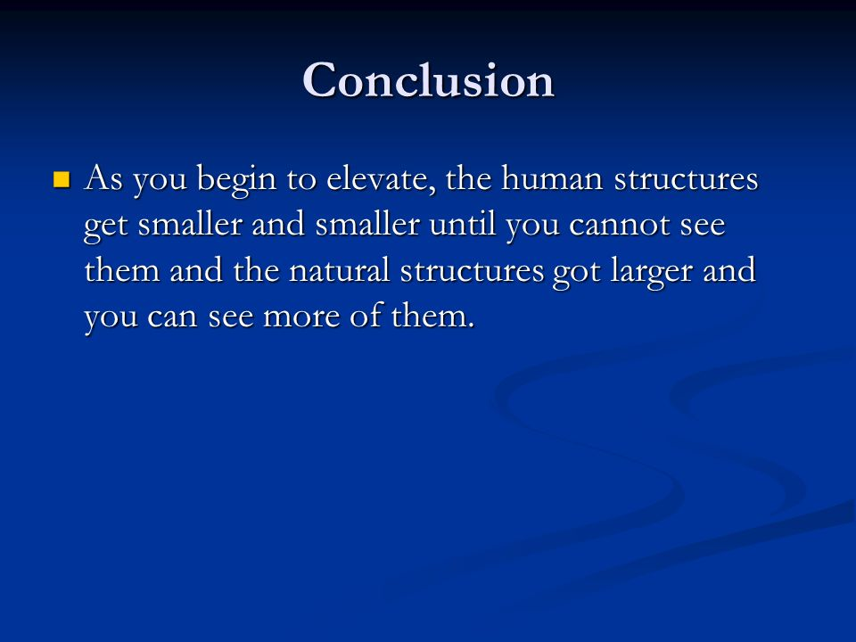 Conclusion As you begin to elevate, the human structures get smaller and smaller until you cannot see them and the natural structures got larger and you can see more of them.