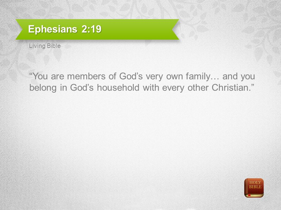 Ephesians 2:19 You are members of Gods very own family… and you belong in Gods household with every other Christian.