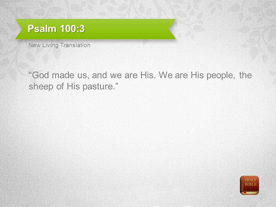 Psalm 100:3 God made us, and we are His. We are His people, the sheep of His pasture.