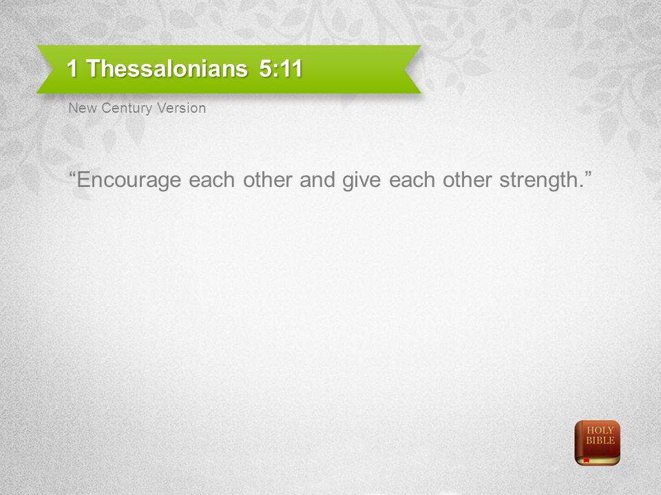 1 Thessalonians 5:11 Encourage each other and give each other strength. New Century Version