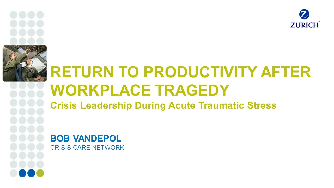 Corporate customers RETURN TO PRODUCTIVITY AFTER WORKPLACE TRAGEDY Crisis Leadership During Acute Traumatic Stress BOB VANDEPOL CRISIS CARE NETWORK