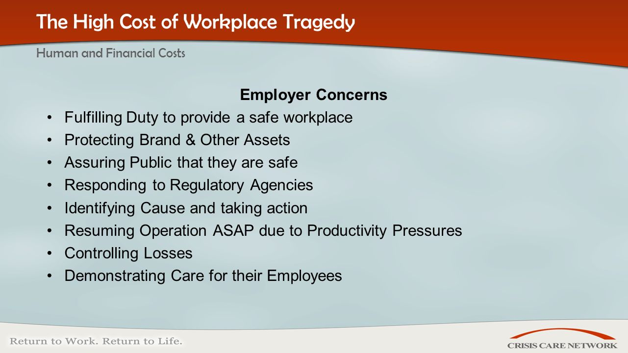 | © 2005 Crisis Care Network All Rights Reserved Employer Concerns Fulfilling Duty to provide a safe workplace Protecting Brand & Other Assets Assuring Public that they are safe Responding to Regulatory Agencies Identifying Cause and taking action Resuming Operation ASAP due to Productivity Pressures Controlling Losses Demonstrating Care for their Employees The High Cost of Workplace Tragedy Human and Financial Costs