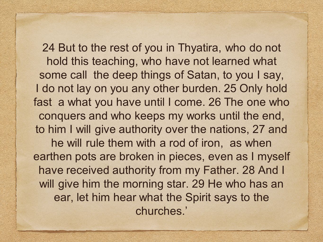 24 But to the rest of you in Thyatira, who do not hold this teaching, who have not learned what some call the deep things of Satan, to you I say, I do not lay on you any other burden.