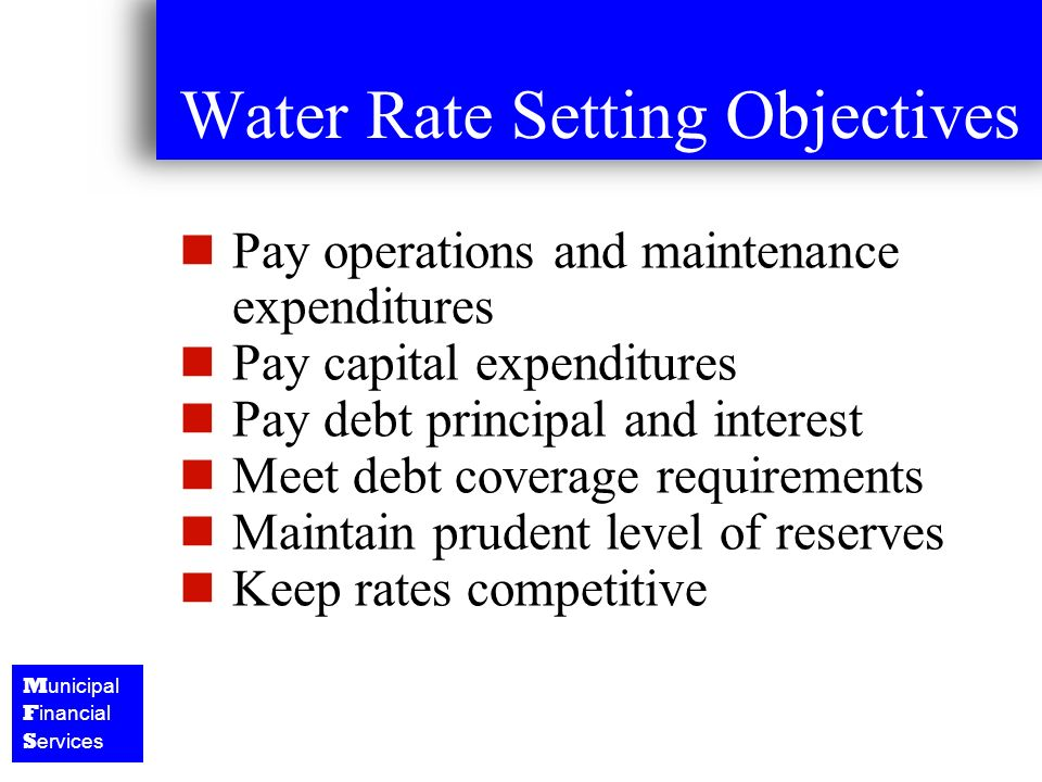 M unicipal F inancial S ervices Water Rate Setting Objectives Pay operations and maintenance expenditures Pay capital expenditures Pay debt principal and interest Meet debt coverage requirements Maintain prudent level of reserves Keep rates competitive