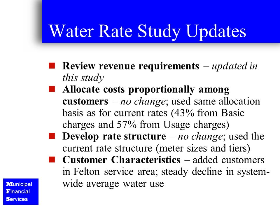 M unicipal F inancial S ervices Water Rate Study Updates Review revenue requirements – updated in this study Allocate costs proportionally among customers – no change; used same allocation basis as for current rates (43% from Basic charges and 57% from Usage charges) Develop rate structure – no change; used the current rate structure (meter sizes and tiers) Customer Characteristics – added customers in Felton service area; steady decline in system- wide average water use
