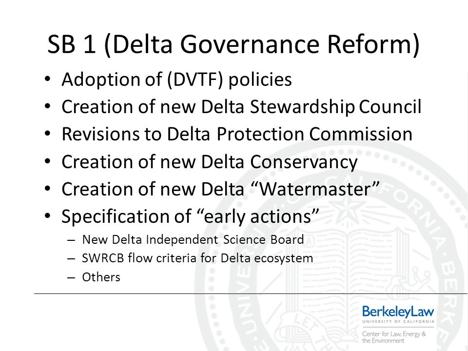 SB 1 (Delta Governance Reform) Adoption of (DVTF) policies Creation of new Delta Stewardship Council Revisions to Delta Protection Commission Creation of new Delta Conservancy Creation of new Delta Watermaster Specification of early actions – New Delta Independent Science Board – SWRCB flow criteria for Delta ecosystem – Others