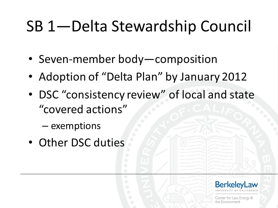 SB 1Delta Stewardship Council Seven-member bodycomposition Adoption of Delta Plan by January 2012 DSC consistency review of local and state covered actions – exemptions Other DSC duties