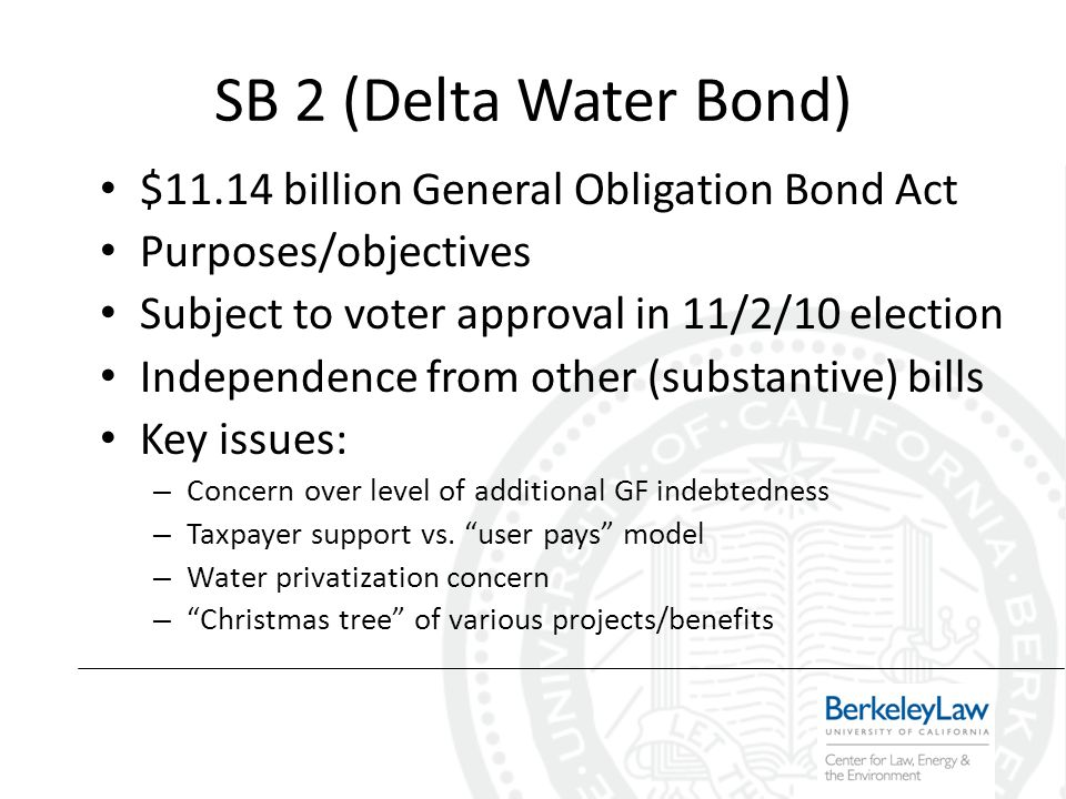 SB 2 (Delta Water Bond) $11.14 billion General Obligation Bond Act Purposes/objectives Subject to voter approval in 11/2/10 election Independence from other (substantive) bills Key issues: – Concern over level of additional GF indebtedness – Taxpayer support vs.