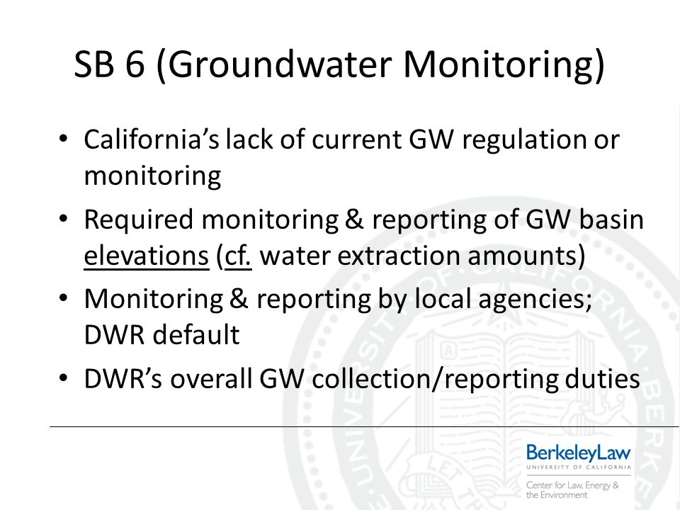 SB 6 (Groundwater Monitoring) Californias lack of current GW regulation or monitoring Required monitoring & reporting of GW basin elevations (cf.