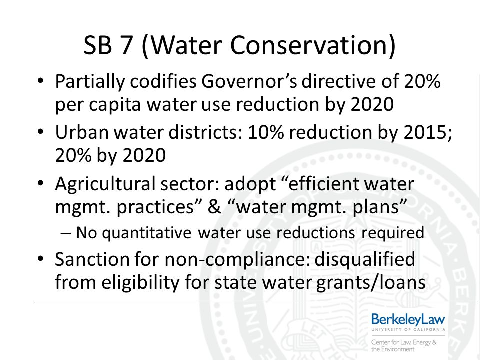 SB 7 (Water Conservation) Partially codifies Governors directive of 20% per capita water use reduction by 2020 Urban water districts: 10% reduction by 2015; 20% by 2020 Agricultural sector: adopt efficient water mgmt.