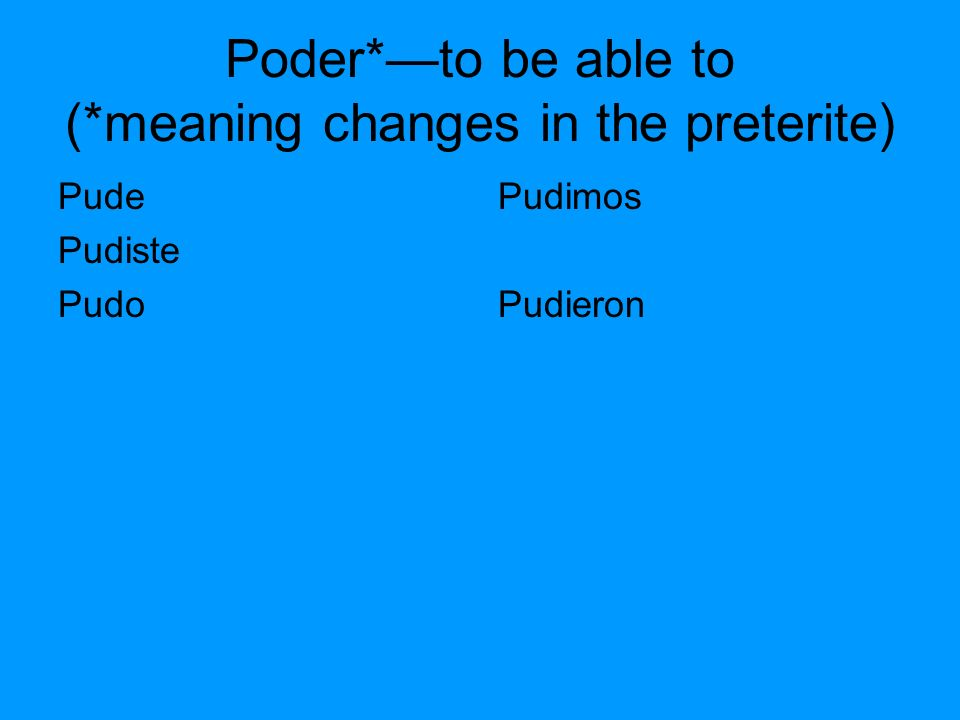 Poder*to be able to (*meaning changes in the preterite) Pude Pudiste Pudo Pudimos Pudieron