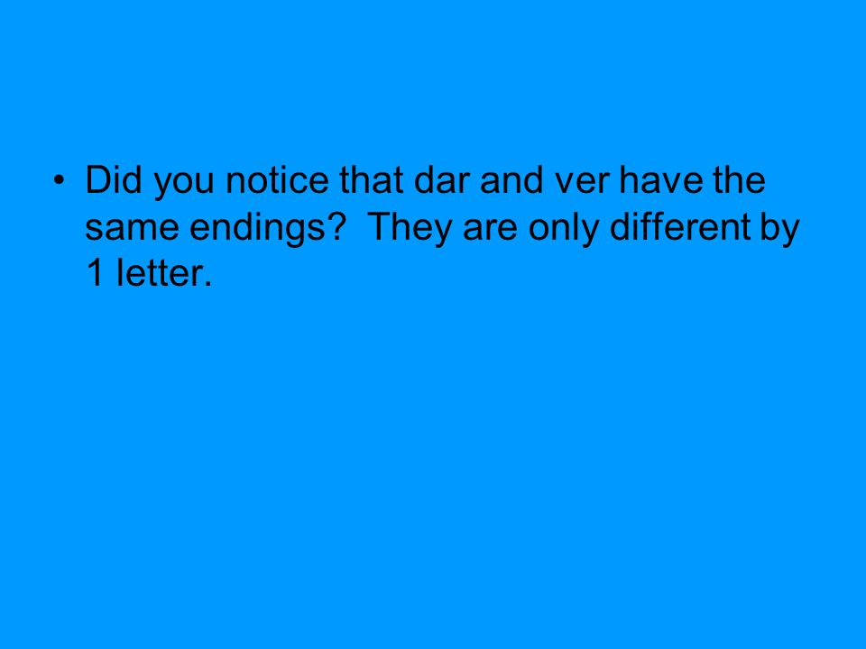 Did you notice that dar and ver have the same endings They are only different by 1 letter.