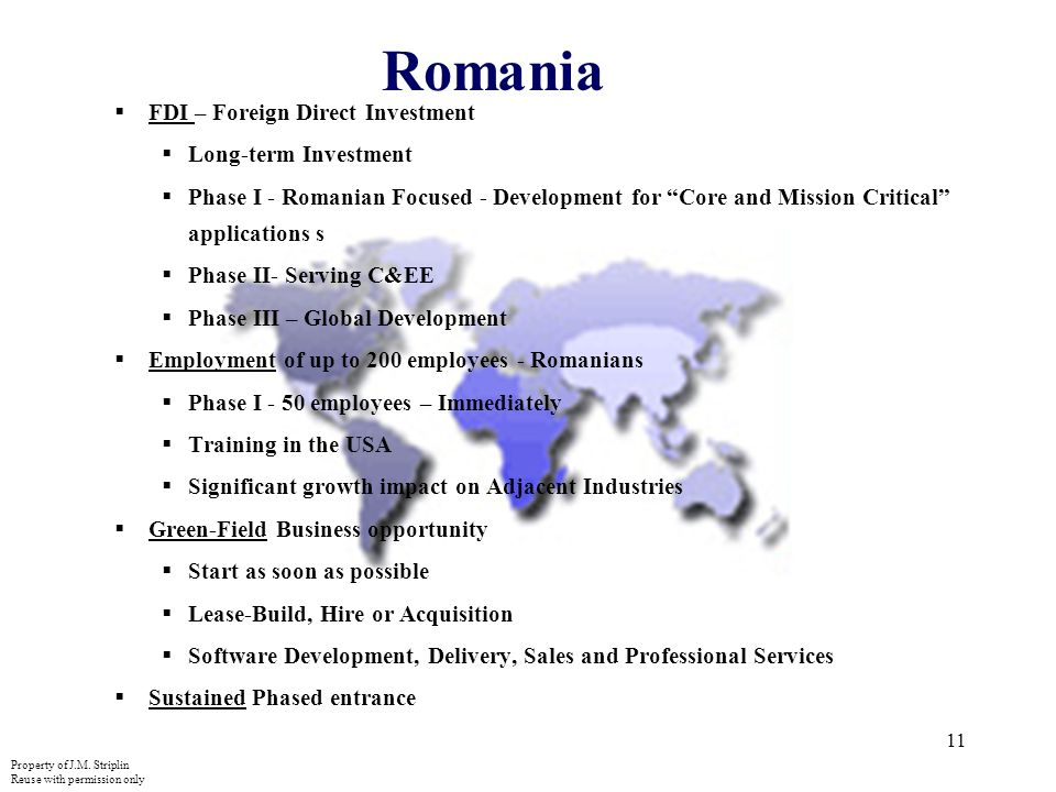 11 Romania FDI – Foreign Direct Investment Long-term Investment Phase I - Romanian Focused - Development for Core and Mission Critical applications s Phase II- Serving C&EE Phase III – Global Development Employment of up to 200 employees - Romanians Phase I - 50 employees – Immediately Training in the USA Significant growth impact on Adjacent Industries Green-Field Business opportunity Start as soon as possible Lease-Build, Hire or Acquisition Software Development, Delivery, Sales and Professional Services Sustained Phased entrance Property of J.M.