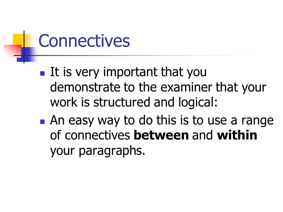 Connectives It is very important that you demonstrate to the examiner that your work is structured and logical: An easy way to do this is to use a range of connectives between and within your paragraphs.