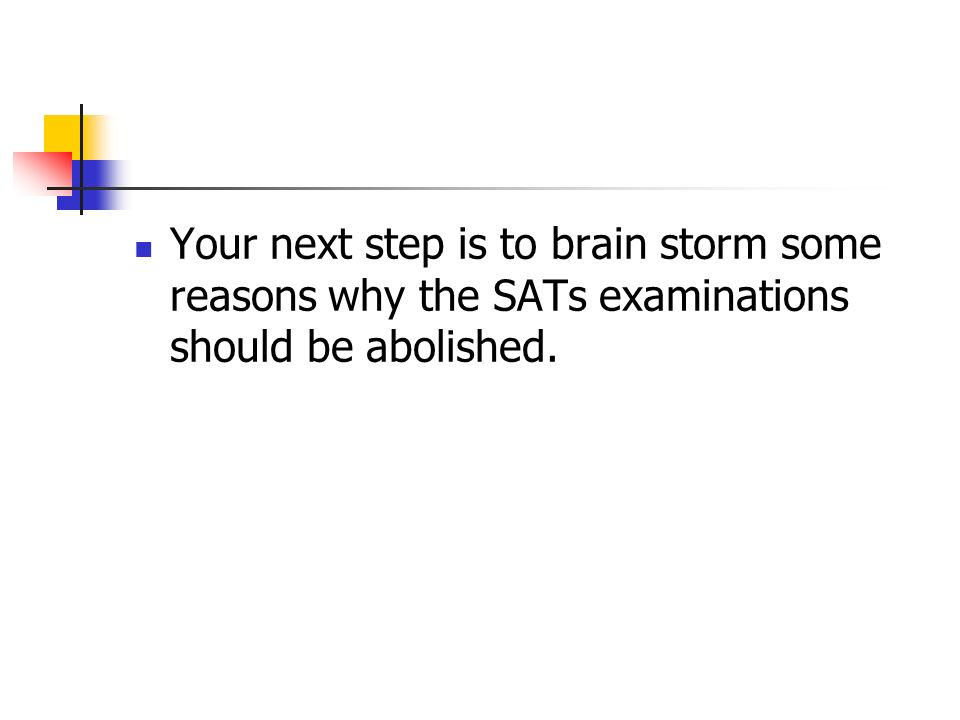 Your next step is to brain storm some reasons why the SATs examinations should be abolished.