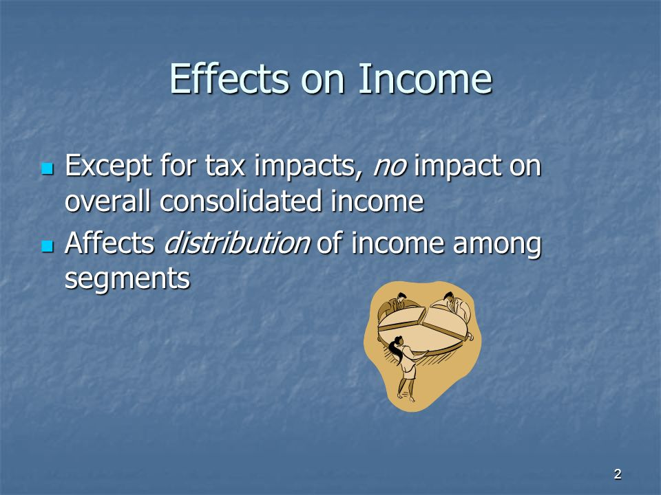 Effects on Income Except for tax impacts, no impact on overall consolidated income Except for tax impacts, no impact on overall consolidated income Affects distribution of income among segments Affects distribution of income among segments 2