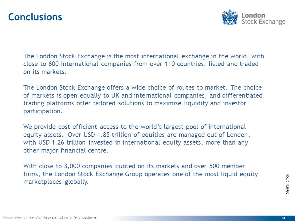 24 Please refer to the end of the presentation for legal disclaimer Share price The London Stock Exchange is the most international exchange in the world, with close to 600 international companies from over 110 countries, listed and traded on its markets.