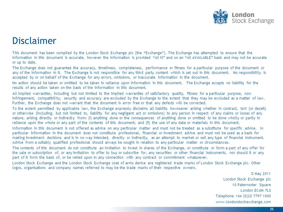 25 Disclaimer This document has been compiled by the London Stock Exchange plc (the Exchange).
