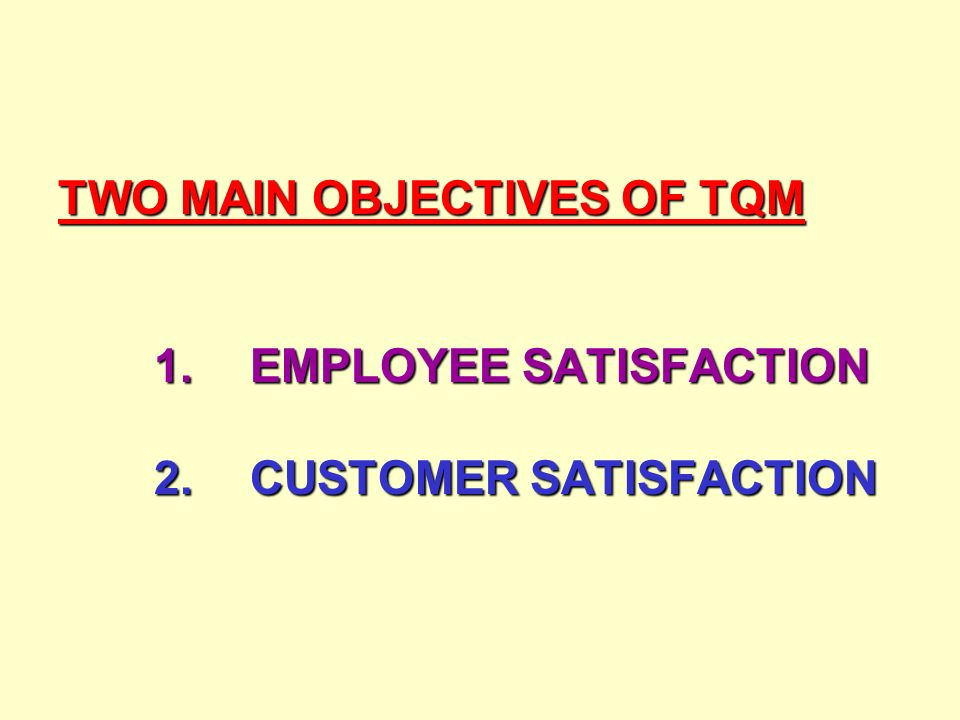 TWO MAIN OBJECTIVES OF TQM 1.EMPLOYEE SATISFACTION 2.CUSTOMER SATISFACTION