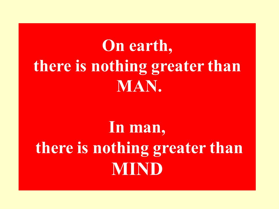 On earth, there is nothing greater than MAN. In man, there is nothing greater than MIND