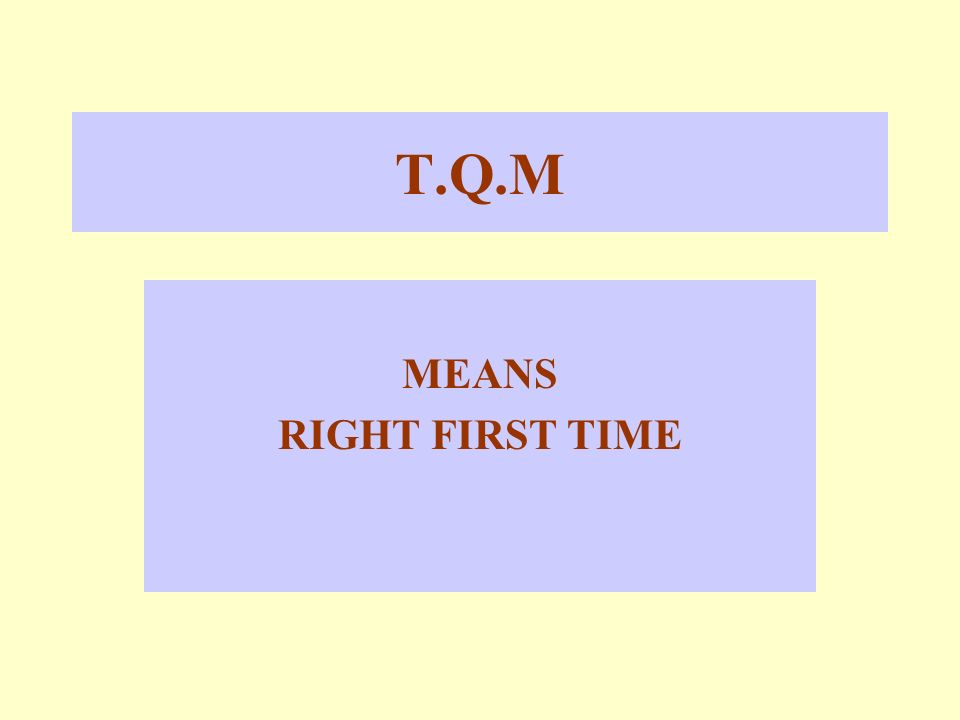 T.Q.M MEANS RIGHT FIRST TIME