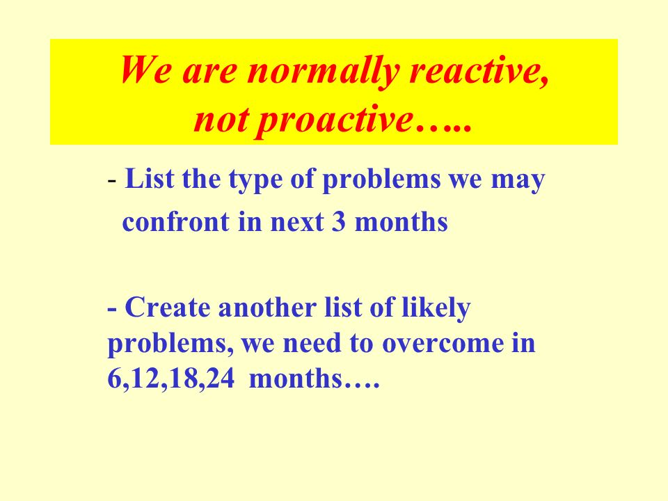 We are normally reactive, not proactive…..