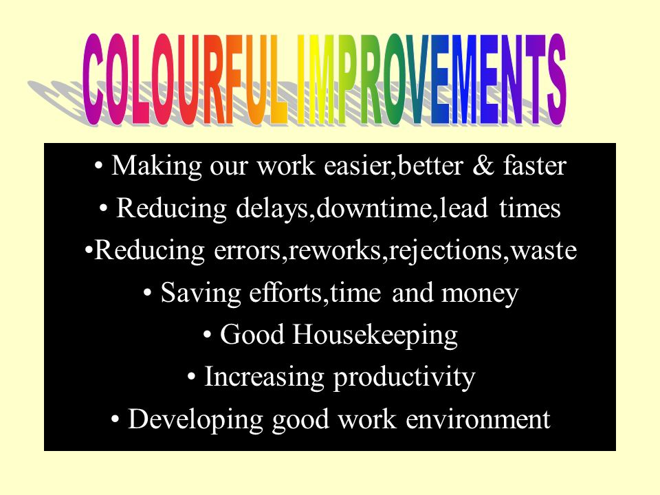 Making our work easier,better & faster Reducing delays,downtime,lead times Reducing errors,reworks,rejections,waste Saving efforts,time and money Good Housekeeping Increasing productivity Developing good work environment