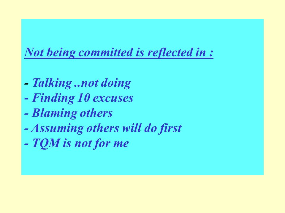 Not being committed is reflected in : - Talking..not doing - Finding 10 excuses - Blaming others - Assuming others will do first - TQM is not for me