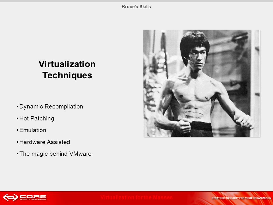 Virtualization for the Masses Bruces Skills Virtualization Techniques Dynamic Recompilation Hot Patching Emulation Hardware Assisted The magic behind VMware
