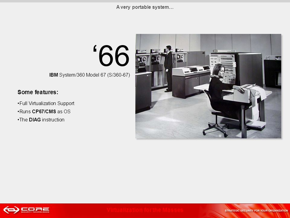 Virtualization for the Masses 66 IBM System/360 Model 67 (S/360-67) Some features: Full Virtualization Support Runs CP67/CMS as OS The DIAG instruction A very portable system…