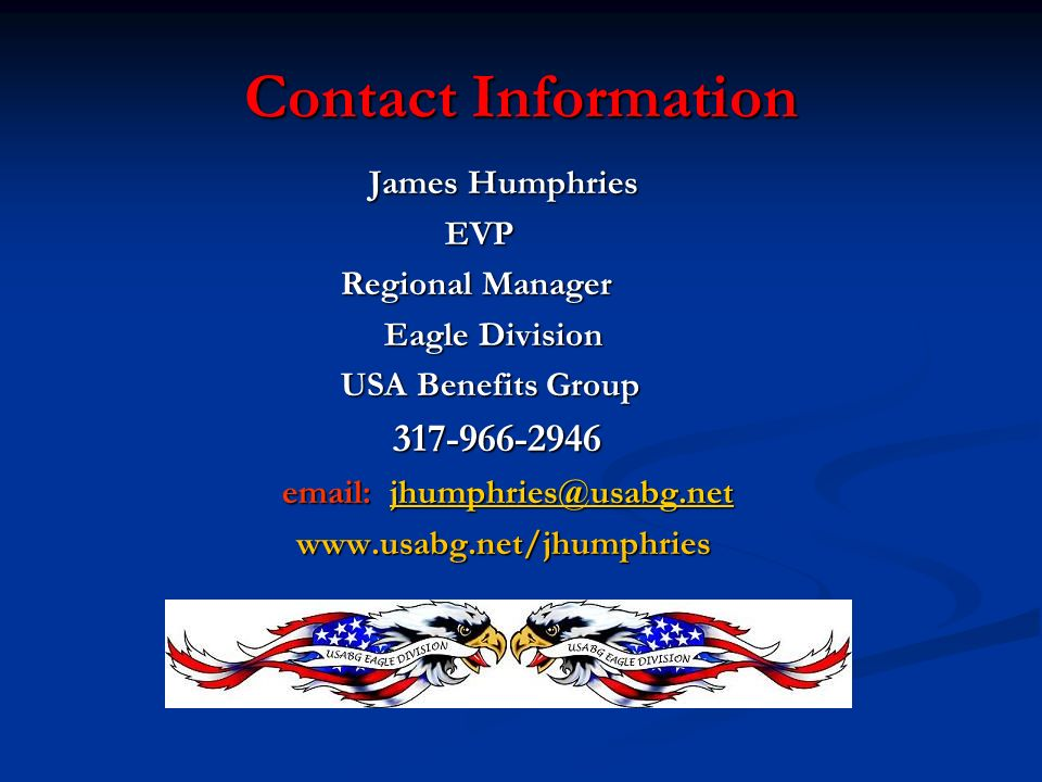 Contact Information Contact Information James Humphries EVP EVP Regional Manager Regional Manager Eagle Division Eagle Division USA Benefits Group USA Benefits Group 317-966-2946 317-966-2946 email: jhumphries@usabg.net email: jhumphries@usabg.netjhumphries@usabg.net www.usabg.net/jhumphries