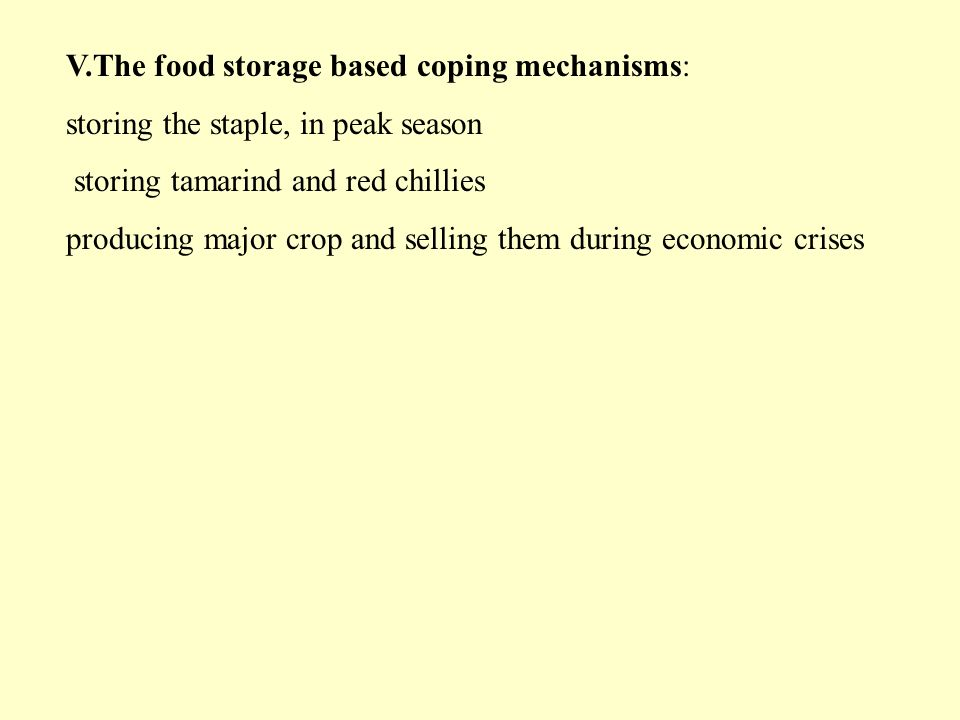 V.The food storage based coping mechanisms: storing the staple, in peak season storing tamarind and red chillies producing major crop and selling them during economic crises