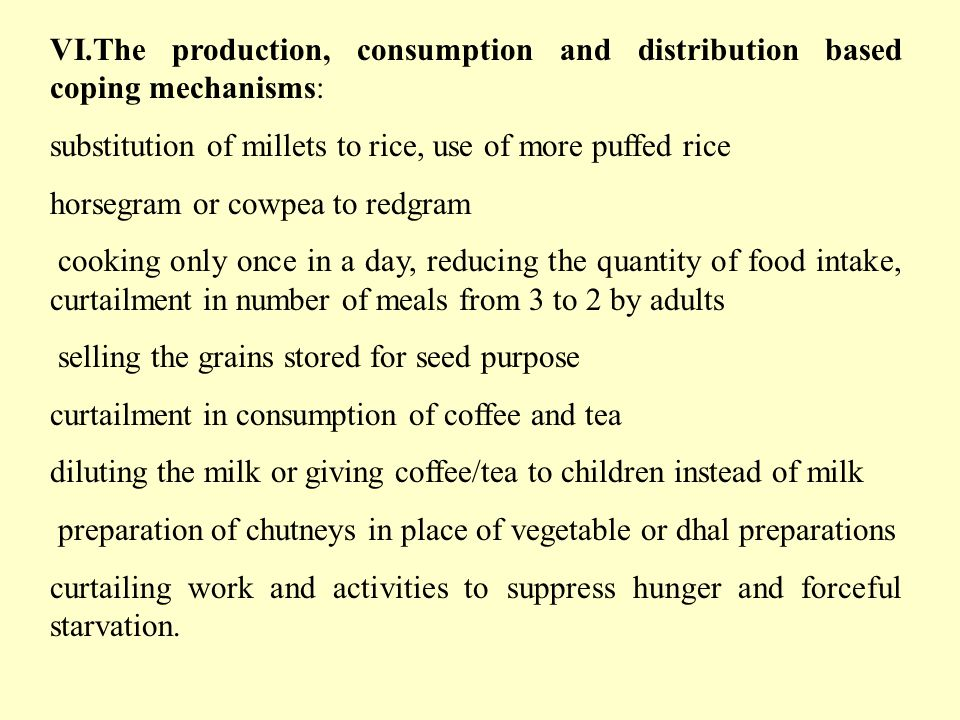 VI.The production, consumption and distribution based coping mechanisms: substitution of millets to rice, use of more puffed rice horsegram or cowpea to redgram cooking only once in a day, reducing the quantity of food intake, curtailment in number of meals from 3 to 2 by adults selling the grains stored for seed purpose curtailment in consumption of coffee and tea diluting the milk or giving coffee/tea to children instead of milk preparation of chutneys in place of vegetable or dhal preparations curtailing work and activities to suppress hunger and forceful starvation.