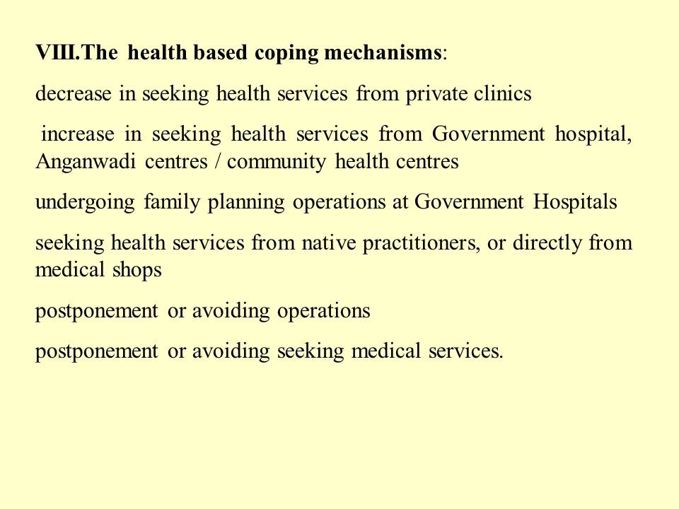VIII.The health based coping mechanisms: decrease in seeking health services from private clinics increase in seeking health services from Government hospital, Anganwadi centres / community health centres undergoing family planning operations at Government Hospitals seeking health services from native practitioners, or directly from medical shops postponement or avoiding operations postponement or avoiding seeking medical services.