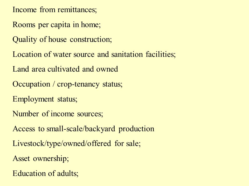 Income from remittances; Rooms per capita in home; Quality of house construction; Location of water source and sanitation facilities; Land area cultivated and owned Occupation / crop-tenancy status; Employment status; Number of income sources; Access to small-scale/backyard production Livestock/type/owned/offered for sale; Asset ownership; Education of adults;
