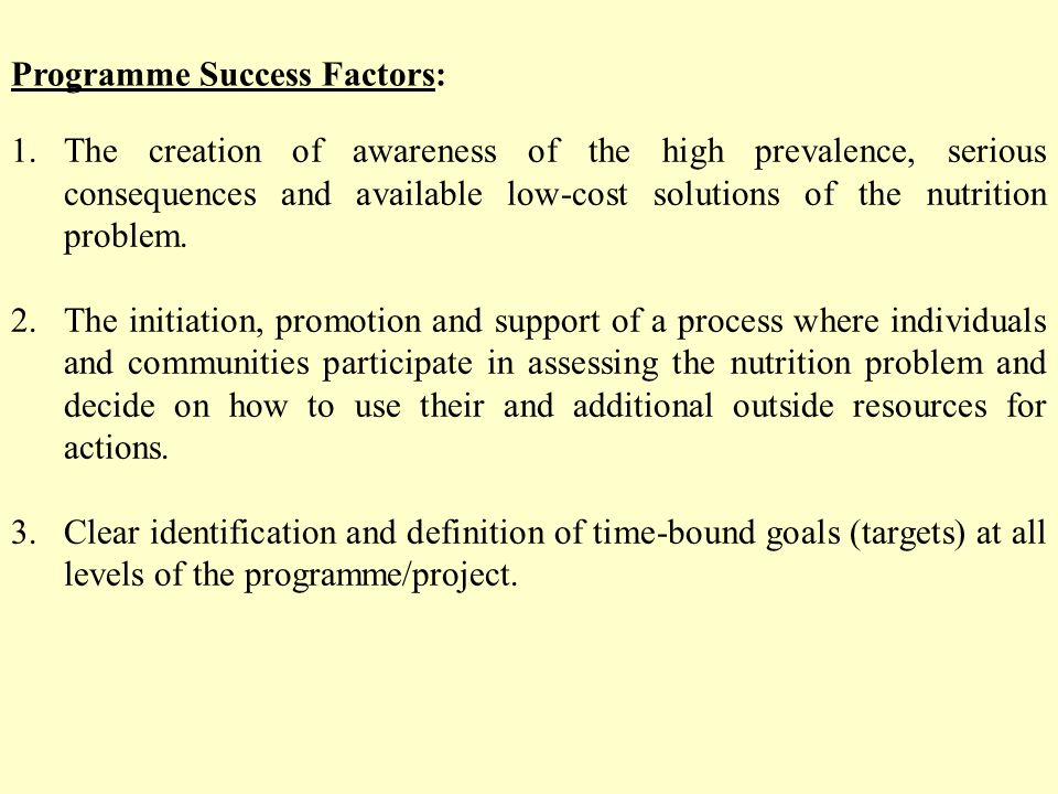 Programme Success Factors: 1.The creation of awareness of the high prevalence, serious consequences and available low-cost solutions of the nutrition problem.