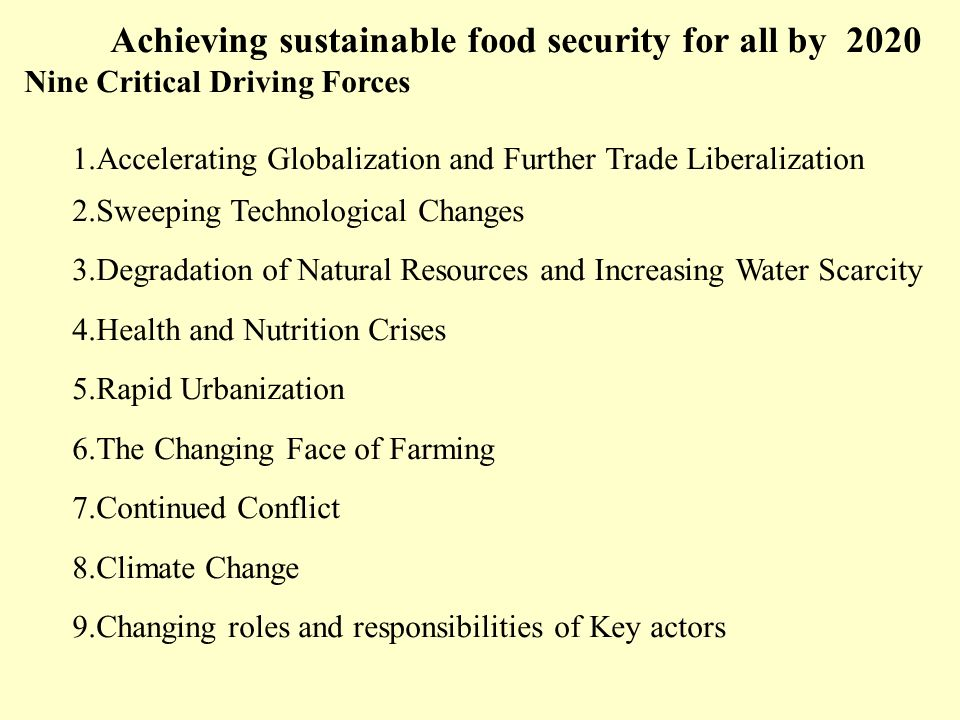 Achieving sustainable food security for all by 2020 Nine Critical Driving Forces 1.Accelerating Globalization and Further Trade Liberalization 2.Sweeping Technological Changes 3.Degradation of Natural Resources and Increasing Water Scarcity 4.Health and Nutrition Crises 5.Rapid Urbanization 6.The Changing Face of Farming 7.Continued Conflict 8.Climate Change 9.Changing roles and responsibilities of Key actors