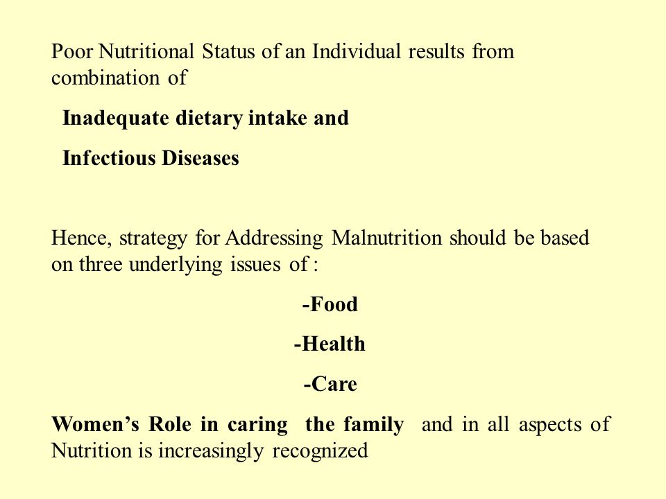 Poor Nutritional Status of an Individual results from combination of Inadequate dietary intake and Infectious Diseases Hence, strategy for Addressing Malnutrition should be based on three underlying issues of : -Food -Health -Care Womens Role in caring the family and in all aspects of Nutrition is increasingly recognized