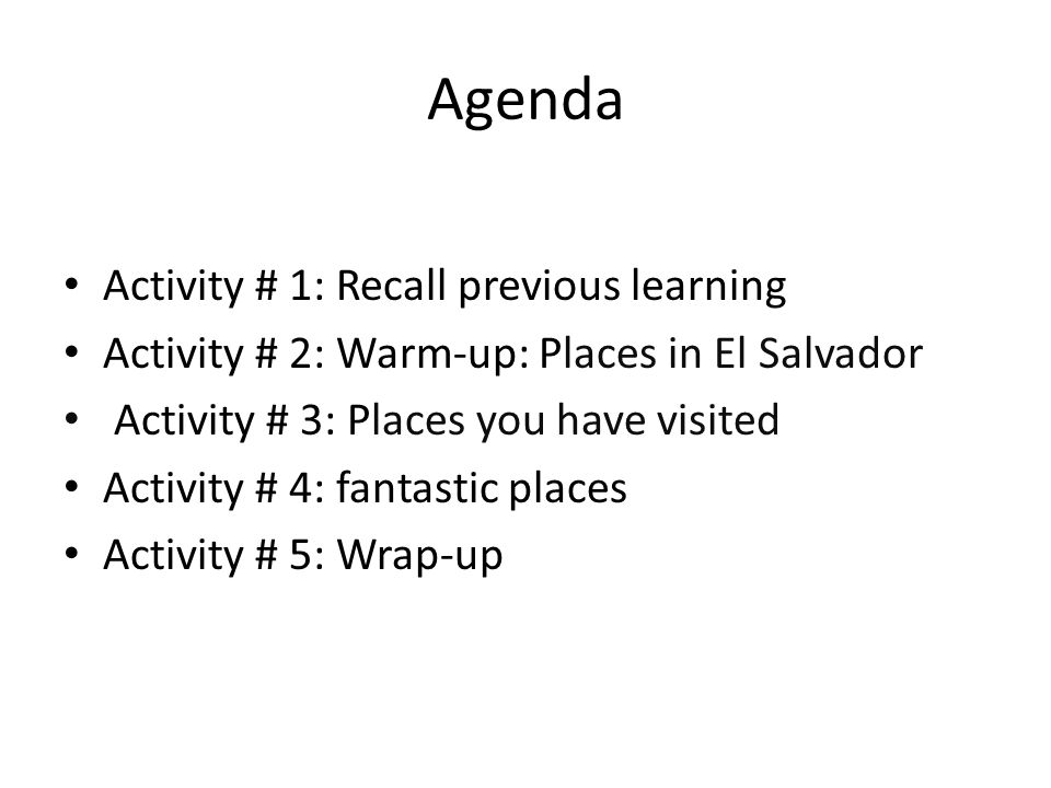 Agenda Activity # 1: Recall previous learning Activity # 2: Warm-up: Places in El Salvador Activity # 3: Places you have visited Activity # 4: fantastic places Activity # 5: Wrap-up