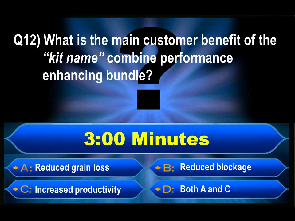 3:00 Minutes Reduced grain loss Increased productivity Both A and C Reduced blockage Q12) What is the main customer benefit of the kit name combine performance enhancing bundle