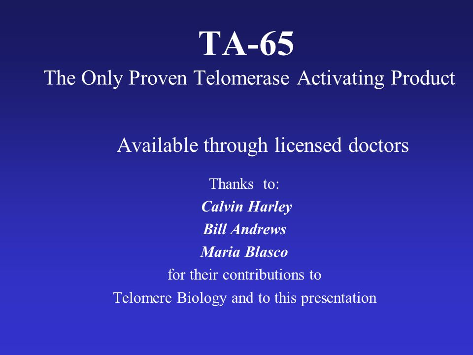 TA-65 The Only Proven Telomerase Activating Product Available through licensed doctors Thanks to: Calvin Harley Bill Andrews Maria Blasco for their contributions to Telomere Biology and to this presentation