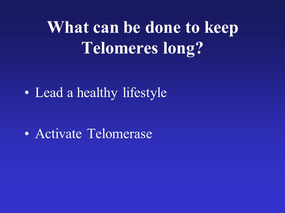 What can be done to keep Telomeres long Lead a healthy lifestyle Activate Telomerase