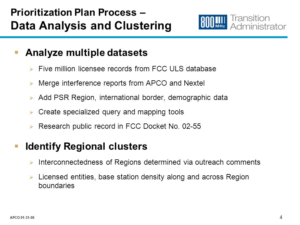 3 APCO 01-31-05 Prioritization Plan Process – Outreach Conduct licensee and association outreach Press releases requesting input, survey by mail, manufacturer meetings Meetings with licensees and associations that requested discussions Received 50+ comments, 145+ entities in 35+ Regions Met with 20+ licensees, associations, and manufacturers Outreach effort provided vital input to the Plan Key Regions need to reconfigure together Seasonal weather/work cycles require an extended retuning period Impact of international border agreements on achieving schedules Additional reports of interference to Public Safety systems Timing of procurement/contracting in Public Safety and CII organizations Availability of equipment and firmware/software required for retuning
