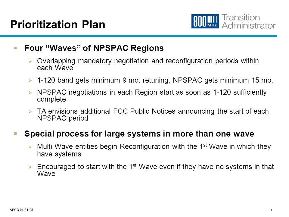 4 APCO 01-31-05 Prioritization Plan Process – Data Analysis and Clustering Analyze multiple datasets Five million licensee records from FCC ULS database Merge interference reports from APCO and Nextel Add PSR Region, international border, demographic data Create specialized query and mapping tools Research public record in FCC Docket No.