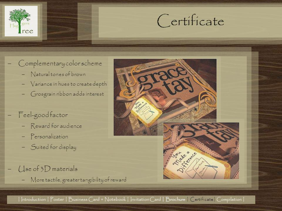Certificate | Introduction | Poster | Business Card + Notebook | Invitation Card | Brochure | Certificate| Compilation | Complementary color scheme Natural tones of brown Variance in hues to create depth Grosgrain ribbon adds interest Feel-good factor Reward for audience Personalization Suited for display Use of 3D materials More tactile, greater tangibility of reward