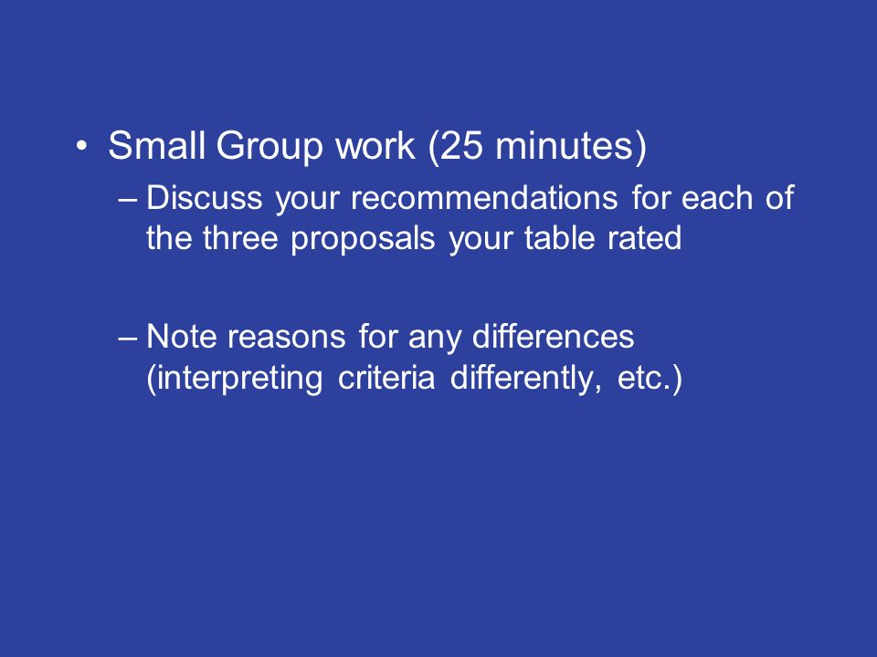 Small Group work (25 minutes) –Discuss your recommendations for each of the three proposals your table rated –Note reasons for any differences (interpreting criteria differently, etc.)