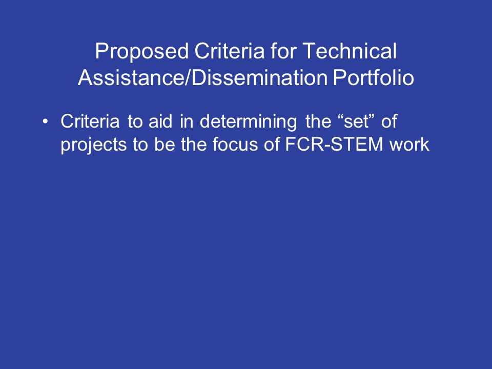 Proposed Criteria for Technical Assistance/Dissemination Portfolio Criteria to aid in determining the set of projects to be the focus of FCR-STEM work