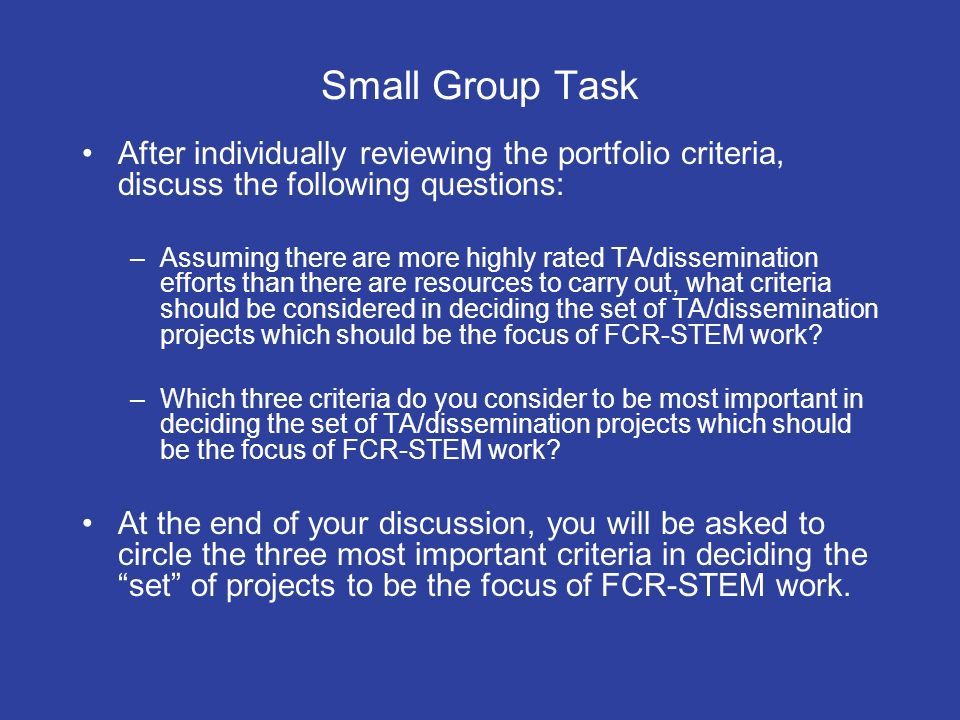 Small Group Task After individually reviewing the portfolio criteria, discuss the following questions: –Assuming there are more highly rated TA/dissemination efforts than there are resources to carry out, what criteria should be considered in deciding the set of TA/dissemination projects which should be the focus of FCR-STEM work.