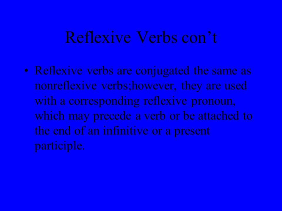 Reflexive Verbs cont Reflexive verbs are conjugated the same as nonreflexive verbs;however, they are used with a corresponding reflexive pronoun, which may precede a verb or be attached to the end of an infinitive or a present participle.
