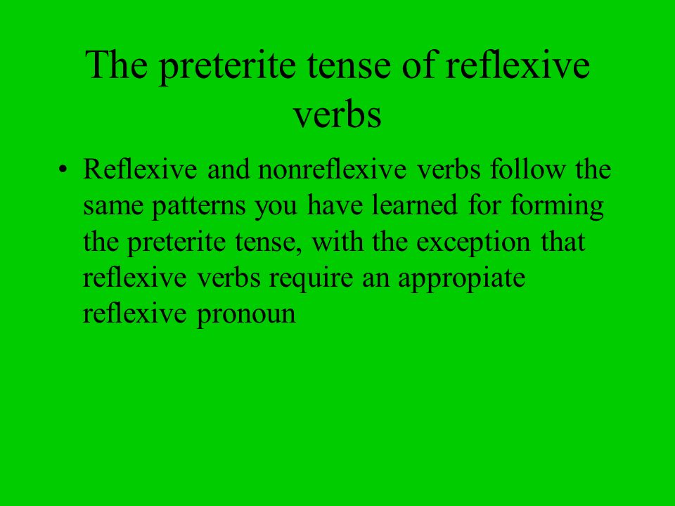 The preterite tense of reflexive verbs Reflexive and nonreflexive verbs follow the same patterns you have learned for forming the preterite tense, with the exception that reflexive verbs require an appropiate reflexive pronoun